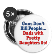 Buttons ~ Large Buttons ~ Guns Don't Kill People, Dads with Pretty Daughters Do Funny Dad Father's Day Buttons