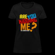 Women's T-Shirts ~ Women's T-Shirt ~ Are You Kidding Me