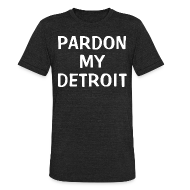 T-Shirts ~ Unisex Tri-Blend T-Shirt by American Apparel ~ Pardon My Detroit