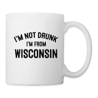 I'M NOT DRUNK I'M FROM WISCONSIN