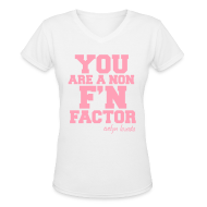 Women's T-Shirts ~ Women's V-Neck T-Shirt ~ YOU ARE A NON F'N FACTOR