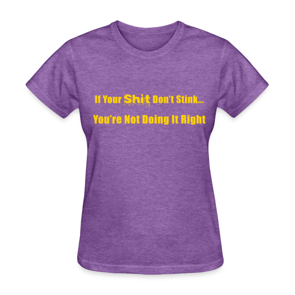 If Your Shit Don't Stink You're Not Doing it Right - Women's T-Shirt