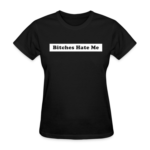 Bitches Hate Me - Women's T-Shirt
