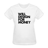 Women's T-Shirts ~ Women's Standard Weight T-Shirt ~ WILL DESIGN FOR MONEY