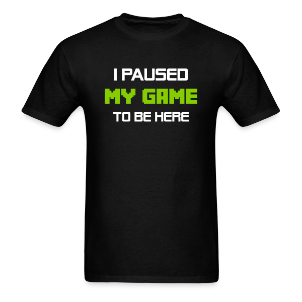 I Paused My Game to Be Here - Adult Shirt
