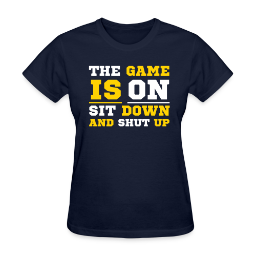 The Game Is ON Sit Down and Shut Up  - Women's Shirt