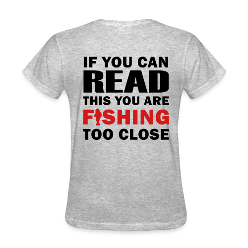 If You Can Read this You are Fishing Too Close - Women's Shirt