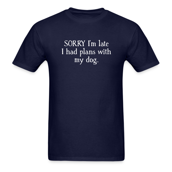 Sorry I'm Late I had Plans with My Dog - Adult Shirt