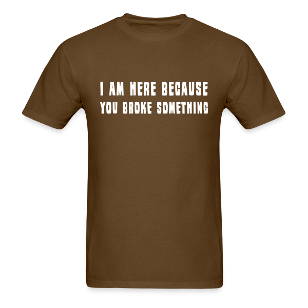 I Am Here Because You Broke Something - Adult Shirt