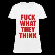Women's T-Shirts ~ Women's T-Shirt ~ F**K What They Think