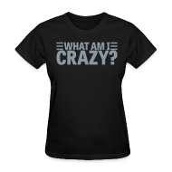 Women's T-Shirts ~ Women's Standard Weight T-Shirt ~ What Am I Crazy? Yes I Am!! (front/back)