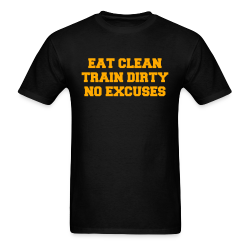 Eat clean, train dirty - No excuses