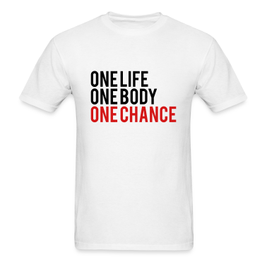 One Life One Body One Chance T-Shirts
