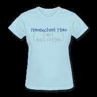 Women's T-Shirts ~ Women's T-Shirt ~ BEST SELLER- Homeschool Mom- Just Add Coffee