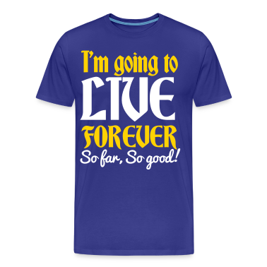 IM GOING TO LIVE FOREVER So far So good! quote shirt! T-Shirts