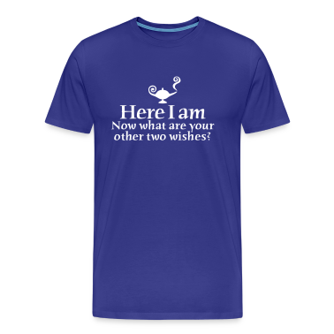 Here I am, now what are your other two wishes T-Shirts
