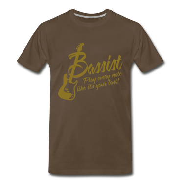 bassist - play every note, like its your last T-Shirts