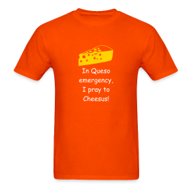 In Queso emergency, I pray to Cheesus! ~ 351