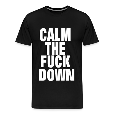 CALM THE FUCK DOWN T-Shirts