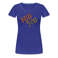Women's T-Shirts ~ Women's Premium T-Shirt ~ Kill You T-Shirt (Womens)