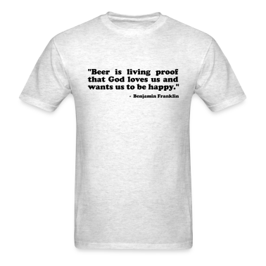 Beer is living proof that God loves us and wants us to be happy. Benjamin Franklin T-Shirts