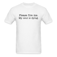 T-Shirts ~ Men's T-Shirt ~ Please fire me. My soul is dying.  (Men's)