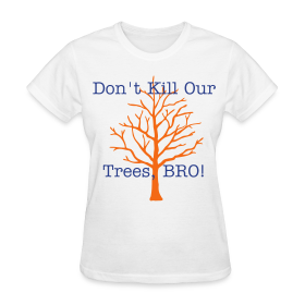 Don't Kill Our Trees Bro - Women's Tee ~ 625